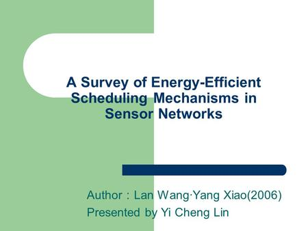 A Survey of Energy-Efficient Scheduling Mechanisms in Sensor Networks Author : Lan Wang·Yang Xiao(2006) Presented by Yi Cheng Lin.
