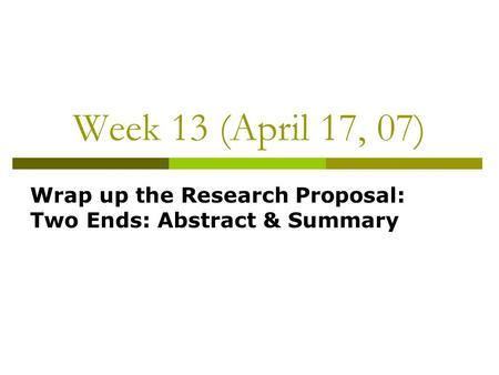 Week 13 (April 17, 07) Wrap up the Research Proposal: Two Ends: Abstract & Summary.