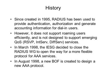 History Since created in 1995, RADIUS has been used to provide authentication, authorization and generate accounting information for dial-in users. However,
