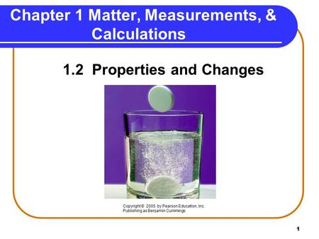 1 Chapter 1 Matter, Measurements, & Calculations 1.2 Properties and Changes Copyright © 2005 by Pearson Education, Inc. Publishing as Benjamin Cummings.