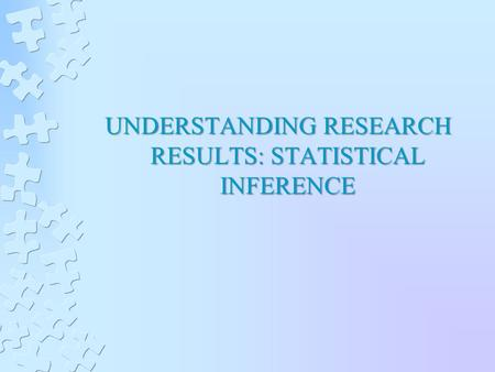 UNDERSTANDING RESEARCH RESULTS: STATISTICAL INFERENCE.