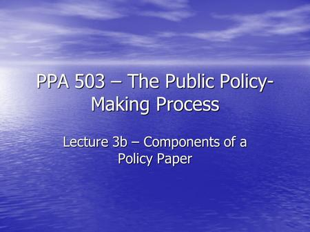 PPA 503 – The Public Policy- Making Process Lecture 3b – Components of a Policy Paper.