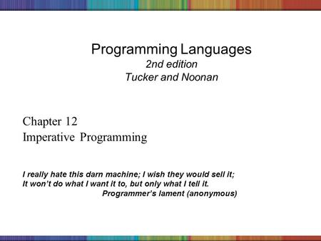 Copyright © 2006 The McGraw-Hill Companies, Inc. Programming Languages 2nd edition Tucker and Noonan Chapter 12 Imperative Programming I really hate this.