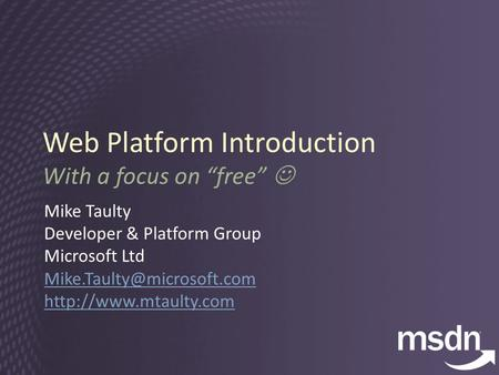 "Web Platform Introduction With a focus on ""free"" Mike Taulty Developer & Platform Group Microsoft Ltd"