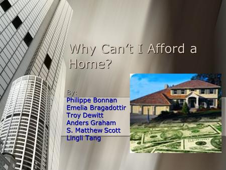 Why Can't I Afford a Home? By: Philippe Bonnan Emelia Bragadottir Troy Dewitt Anders Graham S. Matthew Scott Lingli Tang.