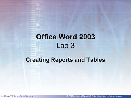 McGraw-Hill Technology Education © 2004 by the McGraw-Hill Companies, Inc. All rights reserved. Office Word 2003 Lab 3 Creating Reports and Tables.