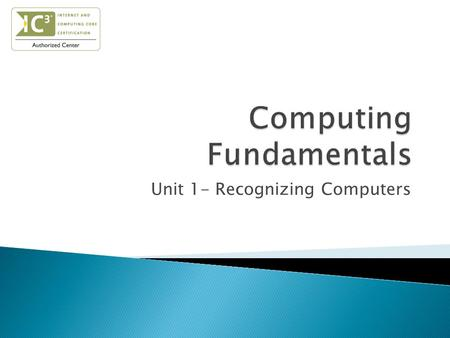 Unit 1- Recognizing Computers.  Understand the importance of computers  Define computers & computer systems  Classify different types of computers.