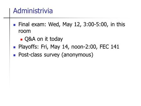 Administrivia Final exam: Wed, May 12, 3:00-5:00, in this room Q&A on it today Playoffs: Fri, May 14, noon-2:00, FEC 141 Post-class survey (anonymous)