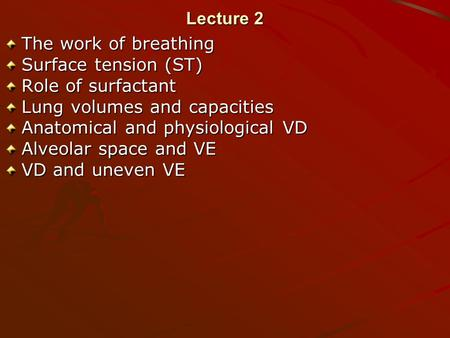 Lecture 2 The work of breathing Surface tension (ST) Role of surfactant Lung volumes and capacities Anatomical and physiological VD Alveolar space and.