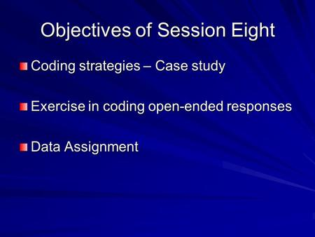 Objectives of Session Eight Coding strategies – Case study Exercise in coding open-ended responses Data Assignment.