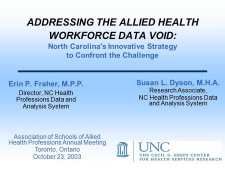 ADDRESSING THE ALLIED HEALTH WORKFORCE DATA VOID: North Carolina's Innovative Strategy to Confront the Challenge Erin P. Fraher, M.P.P. Director, NC Health.
