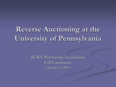 Reverse Auctioning at the University of Pennsylvania SUNY Purchasing Association Fall Conference October 9, 2003.