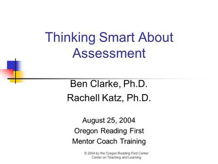 Thinking Smart About Assessment Ben Clarke, Ph.D. Rachell Katz, Ph.D. August 25, 2004 Oregon Reading First Mentor Coach Training © 2004 by the Oregon Reading.