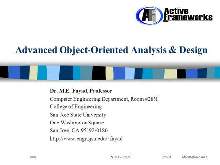 L21-S1 Model-Based Arch. 2003 SJSU -- CmpE Advanced Object-Oriented Analysis & Design Dr. M.E. Fayad, Professor Computer Engineering Department, Room #283I.