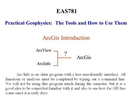 EAS781 Practical Geophysics: The Tools and How to Use Them ArcGis Introduction ArcView ArcInfo ArcGis ?