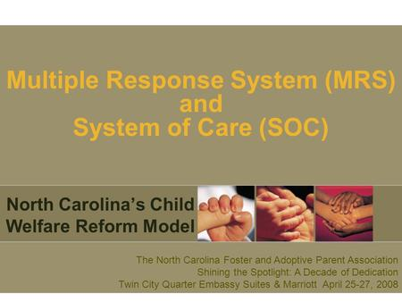 Multiple Response System (MRS) and System of Care (SOC) North Carolina's Child Welfare Reform Model The North Carolina Foster and Adoptive Parent Association.