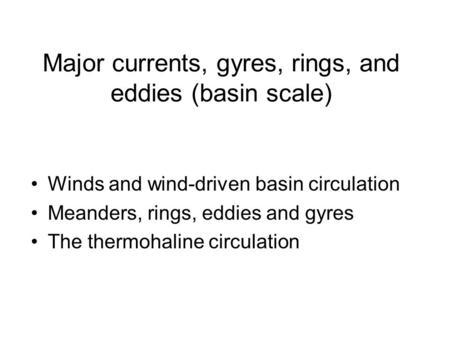 Major currents, gyres, rings, and eddies (basin scale) Winds and wind-driven basin circulation Meanders, rings, eddies and gyres The thermohaline circulation.