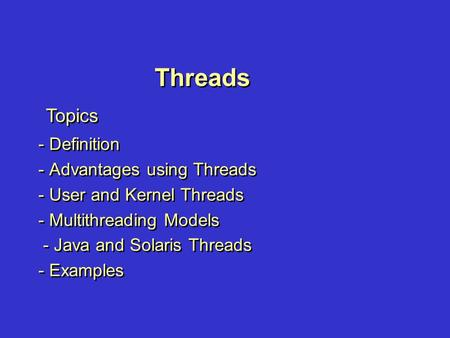 Threads - Definition - Advantages using Threads - User and Kernel Threads - Multithreading Models - Java and Solaris Threads - Examples - Definition -