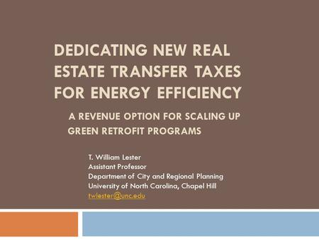 DEDICATING NEW REAL ESTATE TRANSFER TAXES FOR ENERGY EFFICIENCY A REVENUE OPTION FOR SCALING UP GREEN RETROFIT PROGRAMS T. William Lester Assistant Professor.