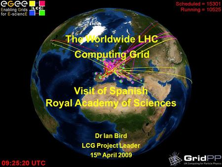 The LHC Computing Grid – February 2008 The Worldwide LHC Computing Grid Dr Ian Bird LCG Project Leader 15 th April 2009 Visit of Spanish Royal Academy.