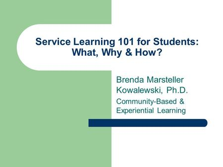 Service Learning 101 for Students: What, Why & How? Brenda Marsteller Kowalewski, Ph.D. Community-Based & Experiential Learning.