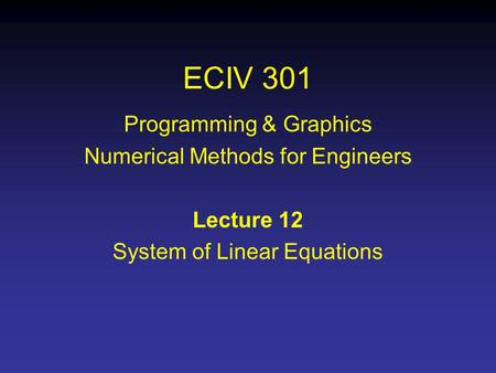 ECIV 301 Programming & Graphics Numerical Methods for Engineers Lecture 12 System of Linear Equations.