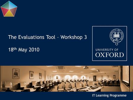 IT Learning Programme The Evaluations Tool – Workshop 3 18 th May 2010.