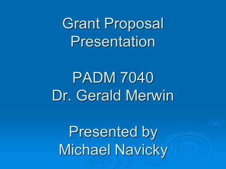 Grant Proposal Presentation PADM 7040 Dr. Gerald Merwin Presented by Michael Navicky.