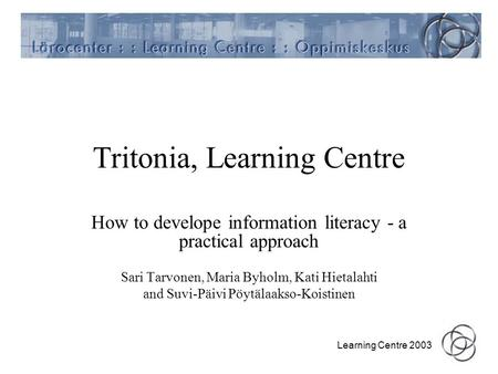 Learning Centre 2003 Tritonia, Learning Centre How to develope information literacy - a practical approach Sari Tarvonen, Maria Byholm, Kati Hietalahti.