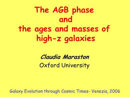 Claudia Maraston Oxford University The AGB phase and the ages and masses of high-z galaxies Galaxy Evolution through Cosmic Times- Venezia, 2006.