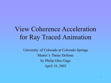 1 View Coherence Acceleration for Ray Traced Animation University of Colorado at Colorado Springs Master's Thesis Defense by Philip Glen Gage April 19,