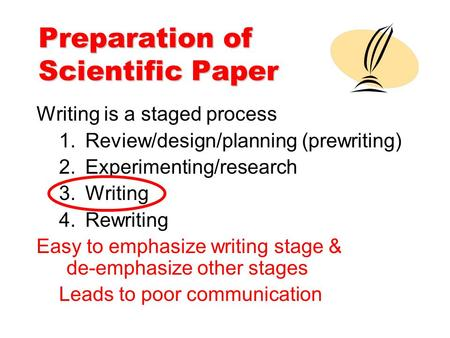 Preparation of Scientific Paper Writing is a staged process 1.Review/design/planning (prewriting) 2.Experimenting/research 3.Writing 4.Rewriting Easy to.