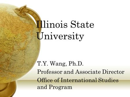 Illinois State University T.Y. Wang, Ph.D. Professor and Associate Director Office of International Studies and Program.