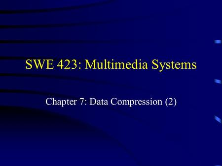 SWE 423: Multimedia Systems Chapter 7: Data Compression (2)
