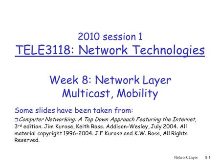 Network Layer8-1 2010 session 1 TELE3118: Network Technologies Week 8: Network Layer Multicast, Mobility Some slides have been taken from: r Computer Networking: