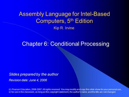 Assembly Language for Intel-Based Computers, 5 th Edition Chapter 6: Conditional Processing (c) Pearson Education, 2006-2007. All rights reserved. You.