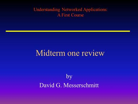 Understanding Networked Applications: A First Course Midterm one review by David G. Messerschmitt.
