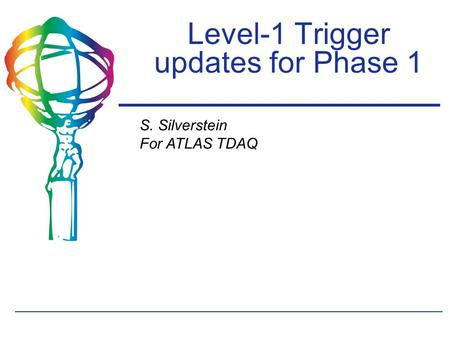 S. Silverstein For ATLAS TDAQ Level-1 Trigger updates for Phase 1.