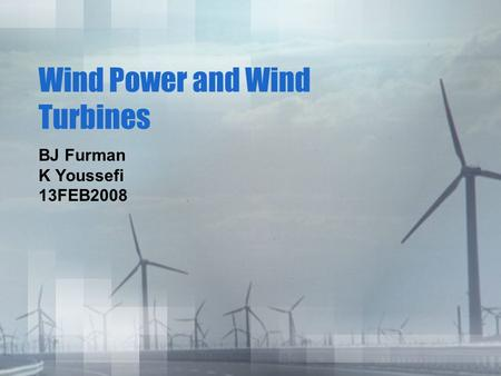 Wind Power and Wind Turbines BJ Furman K Youssefi 13FEB2008.
