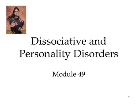 1 Dissociative and Personality Disorders Module 49.