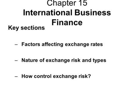 Chapter 15 International Business Finance Key sections –Factors affecting exchange rates –Nature of exchange risk and types –How control exchange risk?