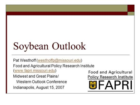 Soybean Outlook Pat Westhoff Food and Agricultural Policy Research Institute (www.fapri.missouri.edu)www.fapri.missouri.edu.