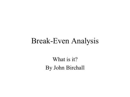 Break-Even Analysis What is it? By John Birchall.