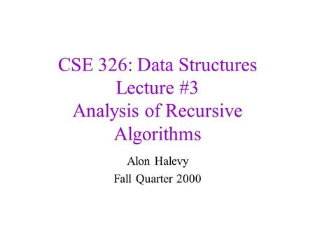 CSE 326: Data Structures Lecture #3 Analysis of Recursive Algorithms Alon Halevy Fall Quarter 2000.