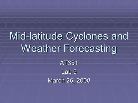 Mid-latitude Cyclones and Weather Forecasting AT351 Lab 9 March 26, 2008.