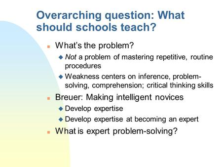 Overarching question: What should schools teach? n What's the problem? u Not a problem of mastering repetitive, routine procedures u Weakness centers on.