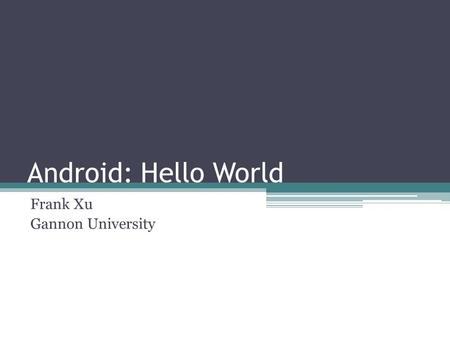 Android: Hello World Frank Xu Gannon University. Steps Configuration ▫Android SDK ▫Android Development Tools (ADT)  Eclipse plug-in ▫Android SDK and.