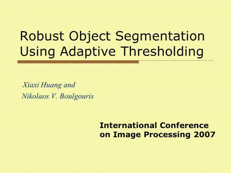 Robust Object Segmentation Using Adaptive Thresholding Xiaxi Huang and Nikolaos V. Boulgouris International Conference on Image Processing 2007.
