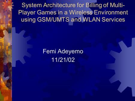 System Architecture for Billing of Multi- Player Games in a Wireless Environment using GSM/UMTS and WLAN Services Femi Adeyemo 11/21/02.
