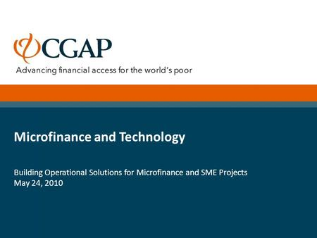 Microfinance and Technology Building Operational Solutions for Microfinance and SME Projects May 24, 2010.